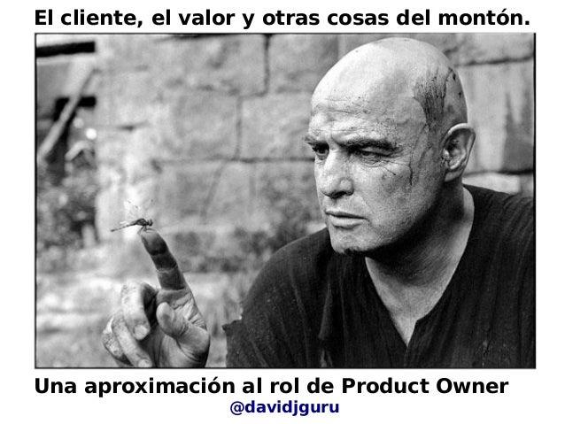 Una aproximación al rol de Product Owner@davidjguruEl cliente, el valor y otras cosas del montón.