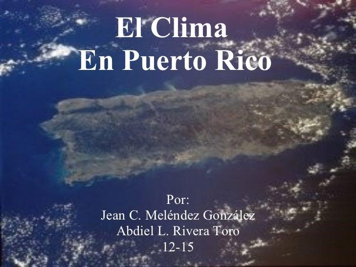 El Clima  En Puerto Rico Por: Jean C. Meléndez González Abdiel L. Rivera Toro 12-15