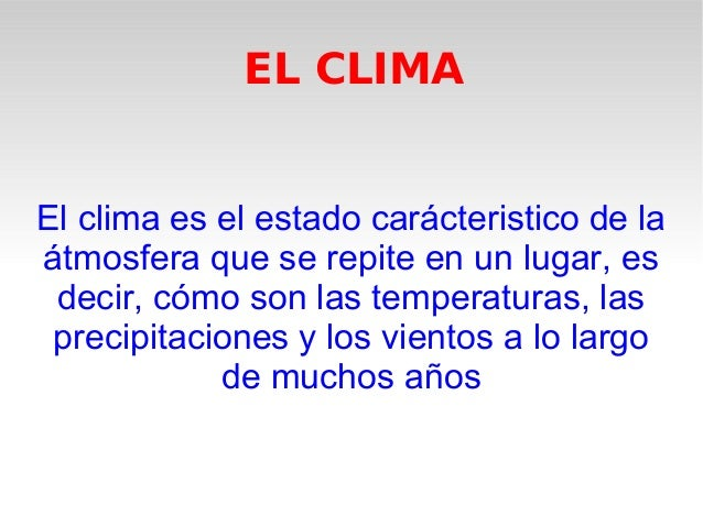 EL CLIMA El clima es el estado carácteristico de la átmosfera que se repite en un lugar, es decir, cómo son las temperatur...