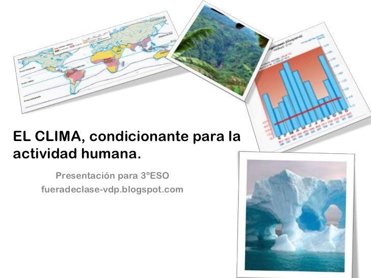 EL CLIMA, condicionante para laactividad humana.      Presentación para 3ºESO   fueradeclase-vdp.blogspot.com