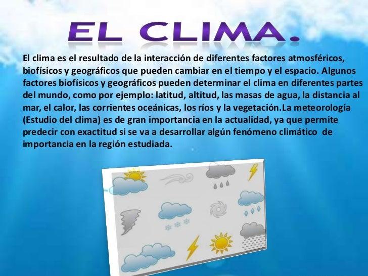 El clima es el resultado de la interacción de diferentes factores atmosféricos,biofísicos y geográficos que pueden cambiar...