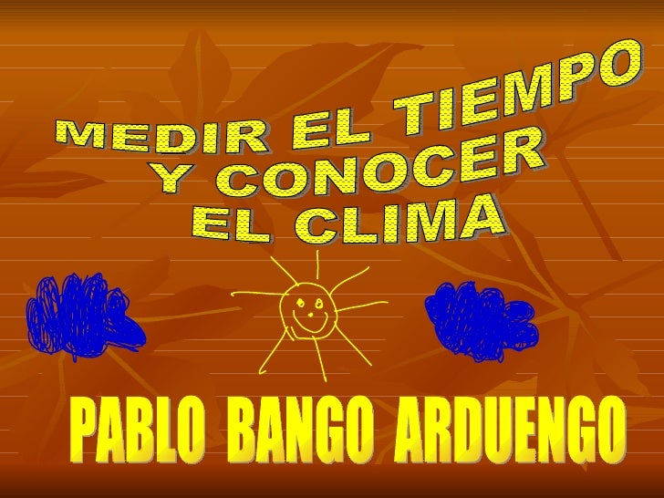 MEDIR EL TIEMPO  Y CONOCER  EL CLIMA PABLO  BANGO  ARDUENGO