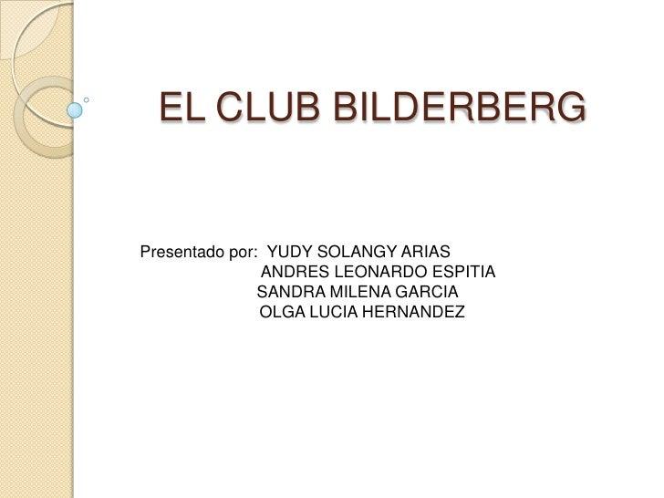 EL CLUB BILDERBERG<br />Presentado por:  YUDY SOLANGY ARIAS<br />           ANDRES LEONARDO ESPITIA           SANDRA MILE...