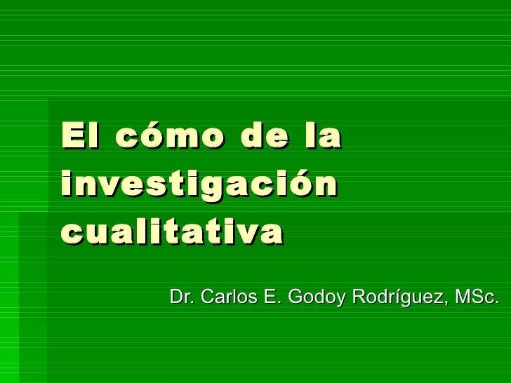El cómo de la investigación cualitativa Dr. Carlos E. Godoy Rodríguez, MSc.