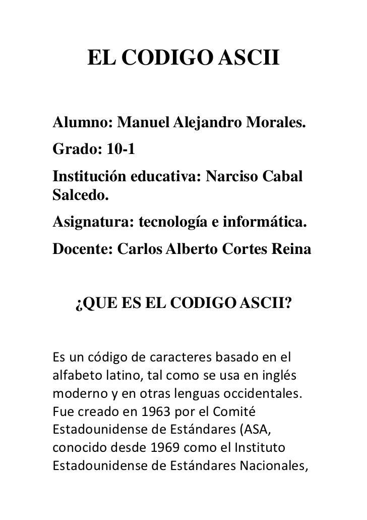EL CODIGO ASCII<br />Alumno: Manuel Alejandro Morales. <br />Grado: 10-1<br />Institución educativa: Narciso Cabal  Salced...