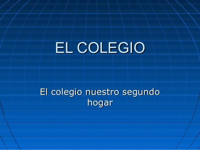 EL COLEGIOEL COLEGIO El colegio nuestro segundoEl colegio nuestro segundo hogarhogar