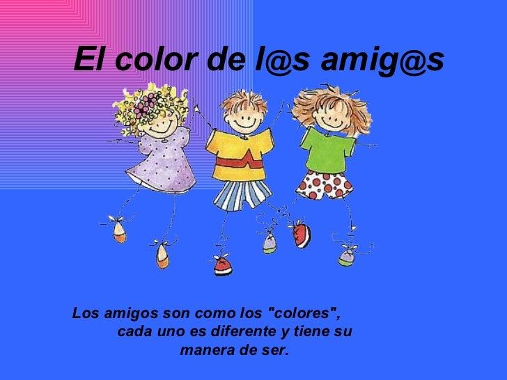 """El color de l @ s amig @ s   Los amigos son como los """"colores"""",  cada uno es diferente y tiene su manera de ser."""