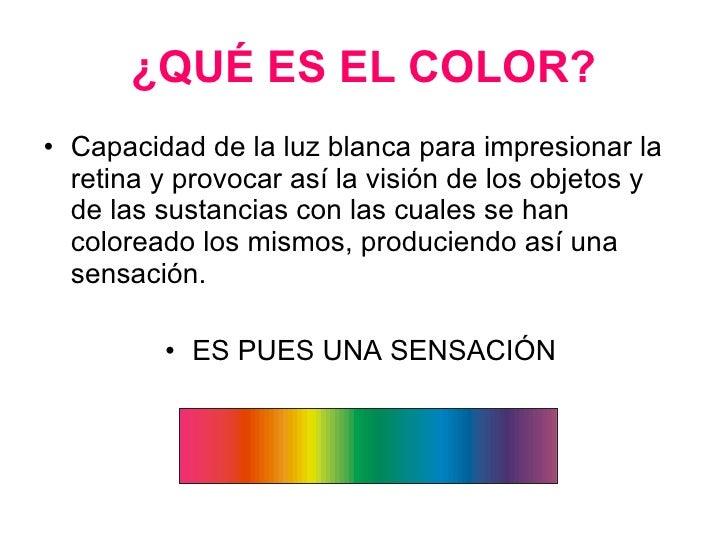 ¿QUÉ ES EL COLOR? <ul><li>Capacidad de la luz blanca para impresionar la retina y provocar así la visión de los objetos y ...