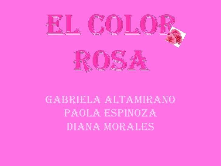 El Color ROSA<br />Gabriela Altamirano<br />Paola Espinoza<br />Diana Morales<br />