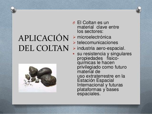 APLICACIÓN DEL COLTAN O El Coltan es un material clave entre los sectores:  microelectrónica  telecomunicaciones  indus...