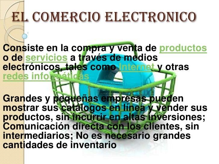 EL COMERCIO ELECTRONICO<br />Consiste en la compra y venta de productos o de servicios a través de medios electrónicos, ta...