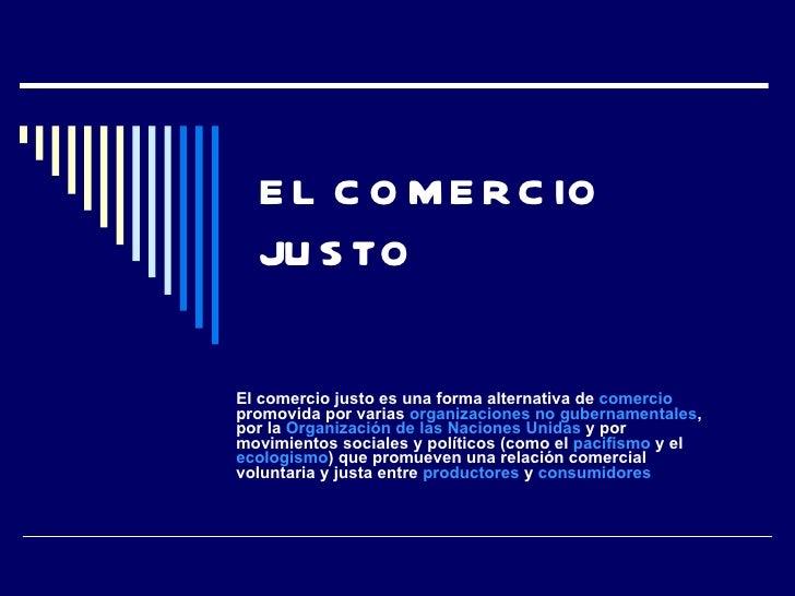 EL COMERCIO JUSTO El comercio justo es una forma alternativa de  comercio  promovida por varias  organizaciones no guberna...