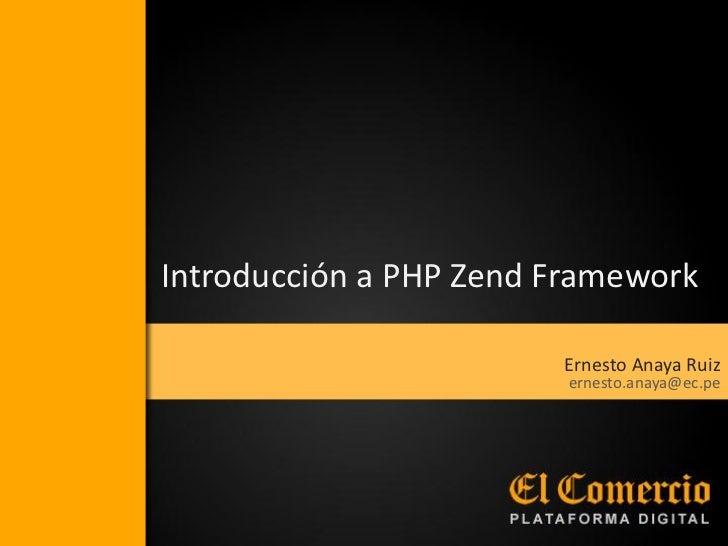 Introducción a PHP Zend Framework                        Ernesto Anaya Ruiz                         ernesto.anaya@ec.pe