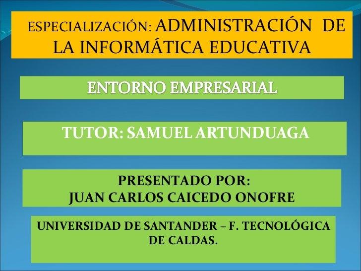 ESPECIALIZACIÓN:  ADMINISTRACIÓN  DE LA INFORMÁTICA EDUCATIVA PRESENTADO POR: JUAN CARLOS CAICEDO ONOFRE UNIVERSIDAD DE SA...