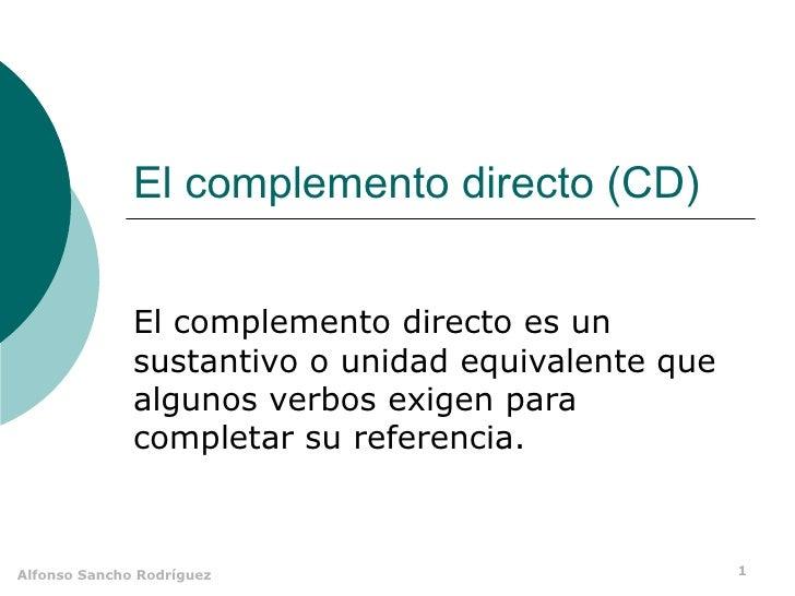 El complemento directo (CD) El complemento directo es un sustantivo o unidad equivalente que algunos verbos exigen para co...