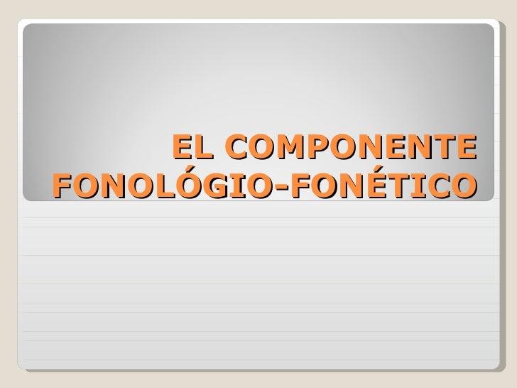EL COMPONENTE FONOLÓGIO-FONÉTICO