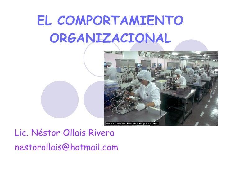 EL COMPORTAMIENTO ORGANIZACIONAL Lic. Néstor Ollais Rivera [email_address]