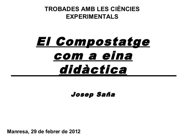 El Compostatge com a eina didàctica Josep Saña Manresa, 29 de febrer de 2012 TROBADES AMB LES CIÈNCIES EXPERIMENTALS