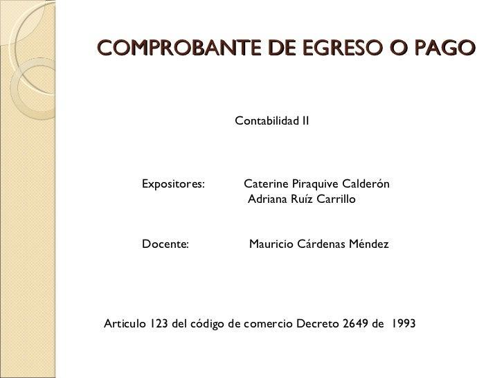 COMPROBANTE DE EGRESO O PAGO Expositores:  Caterine Piraquive Calderón  Adriana Ruíz Carrillo Articulo 123 del código de c...