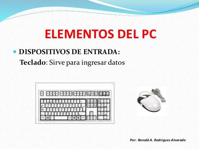ELEMENTOS DEL PC  DISPOSITIVOS DE ENTRADA: Teclado: Sirve para ingresar datos Por: Ronald A. Rodriguez Alvarado