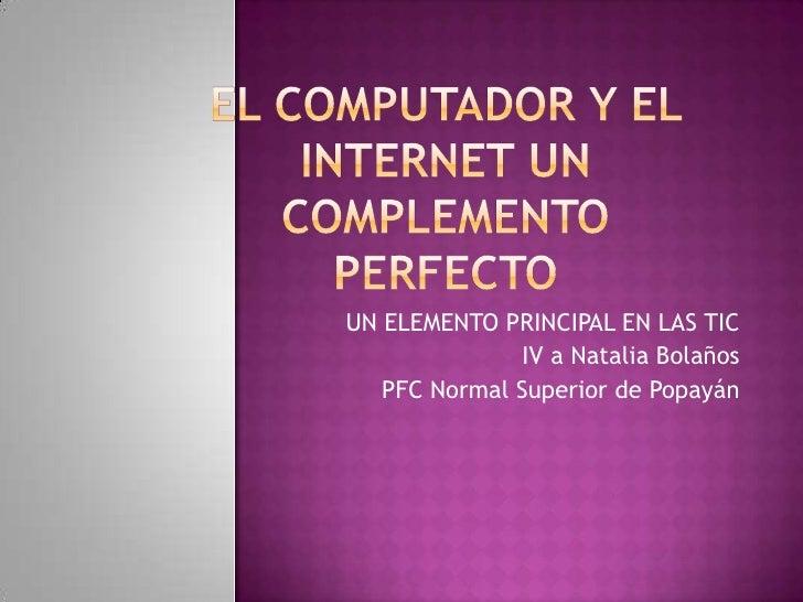 El computador Y EL INTERNET UN COMPLEMENTO PERFECTO   <br />UN ELEMENTO PRINCIPAL EN LAS TIC<br />IV a Natalia Bolaños <br...