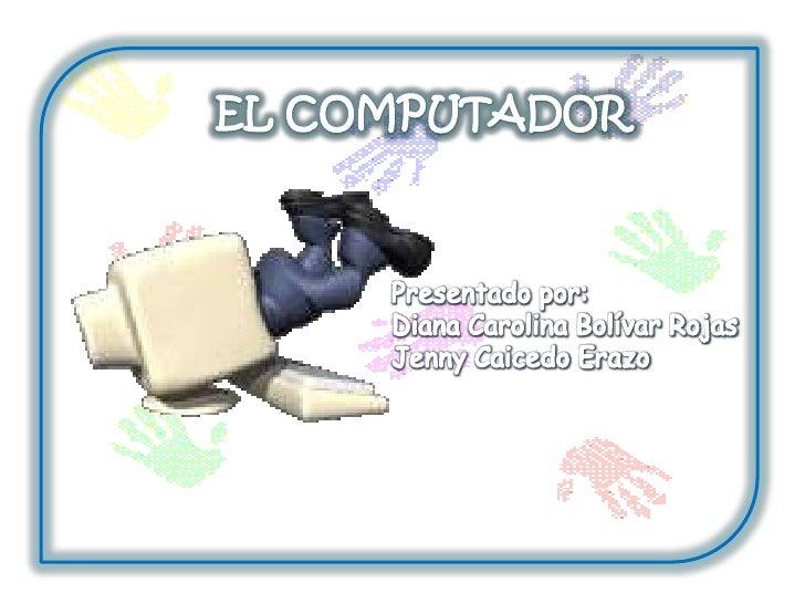 EL COMPUTADOR<br />Presentado por:<br />Diana Carolina Bolívar Rojas<br />Jenny Caicedo Erazo<br />