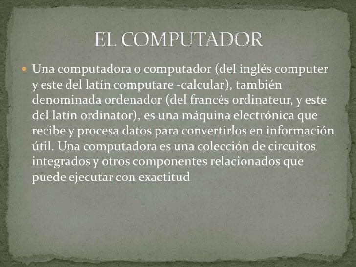  Una computadora o computador (del inglés computer y este del latín computare -calcular), también denominada ordenador (d...