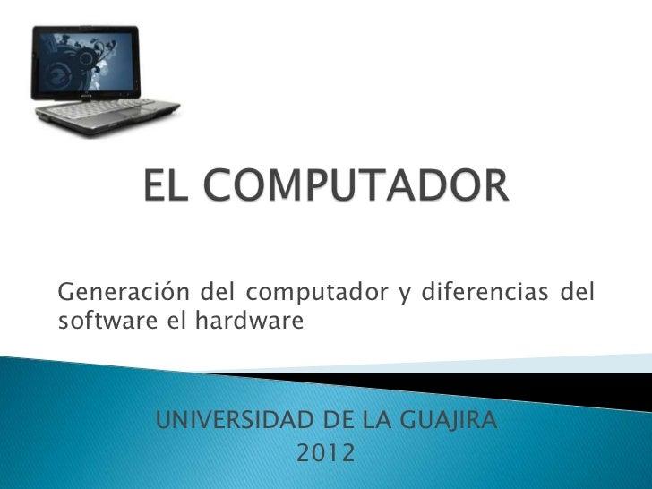 Generación del computador y diferencias delsoftware el hardware       UNIVERSIDAD DE LA GUAJIRA                 2012