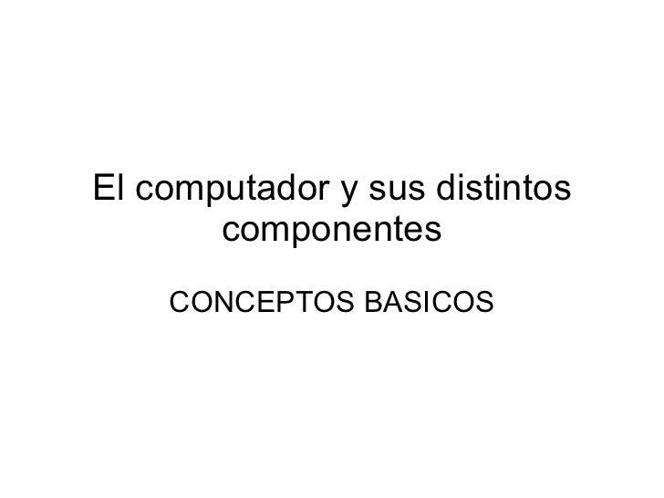 El computador y sus distintos       componentes    CONCEPTOS BASICOS