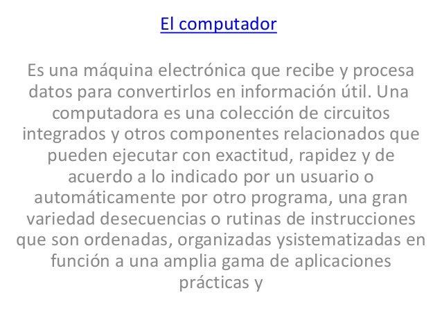 El computador Es una máquina electrónica que recibe y procesa datos para convertirlos en información útil. Una computadora...