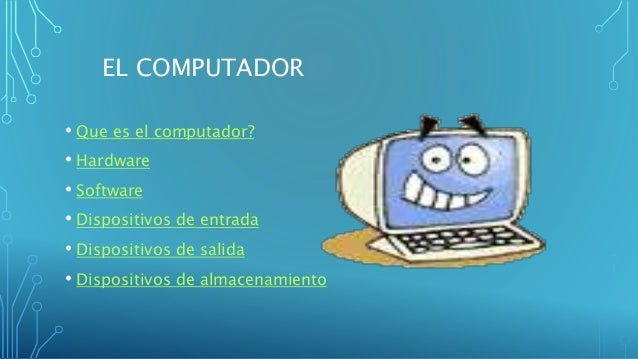 EL COMPUTADOR • Que es el computador? • Hardware • Software • Dispositivos de entrada • Dispositivos de salida • Dispositi...