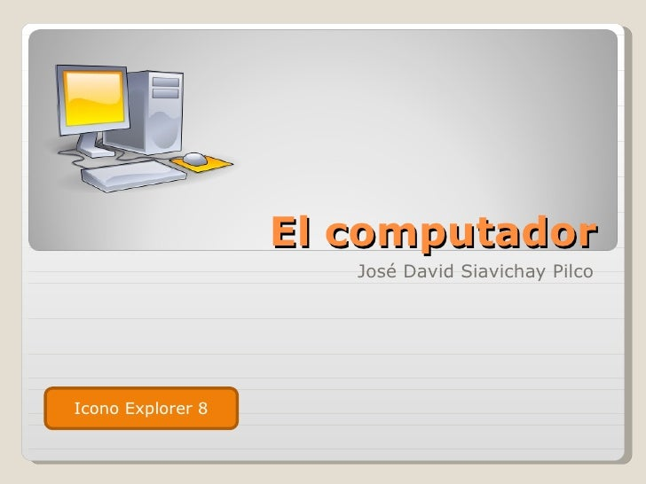 El computador                      José David Siavichay PilcoIcono Explorer 8