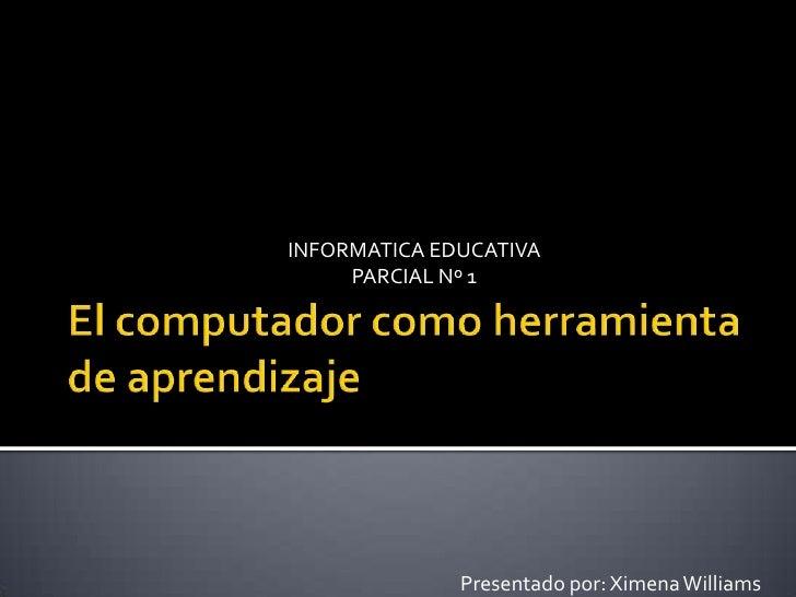 El computador como herramienta de aprendizaje <br />INFORMATICA EDUCATIVA<br />PARCIAL Nº 1<br />Presentado por: Ximena W...