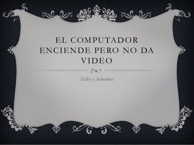 EL COMPUTADOR ENCIENDE PERO NO DA VIDEO Fallas y Soluciones