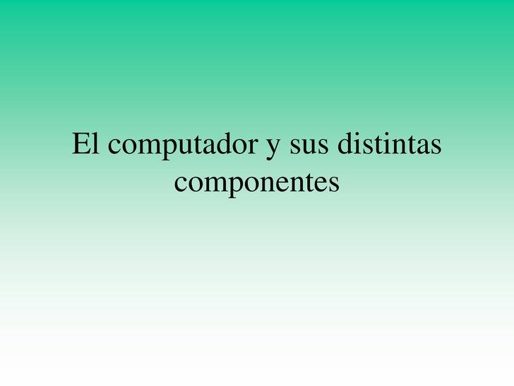 El computador y sus distintas        componentes