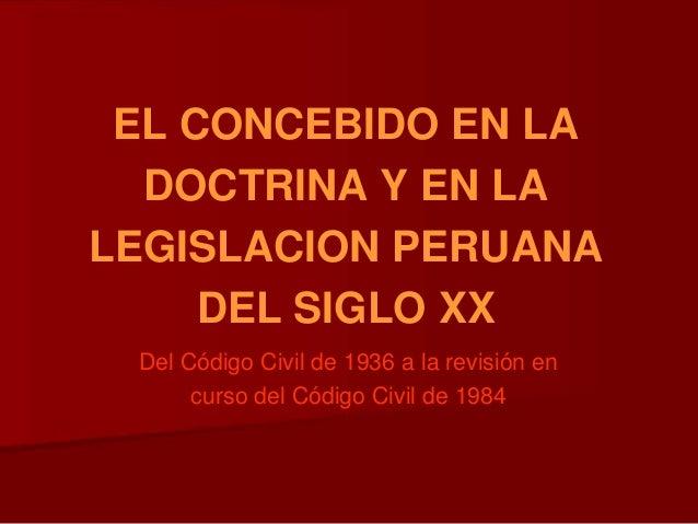 EL CONCEBIDO EN LA DOCTRINA Y EN LA LEGISLACION PERUANA DEL SIGLO XX Del Código Civil de 1936 a la revisión en curso del C...