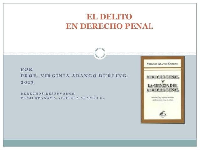 EL DELITO                EN DERECHO PENALPORPROF. VIRGINIA ARANGO DURLING.2013DERECHOS RESERVADOSPENJURPANAMA-VIRGINIA ARA...