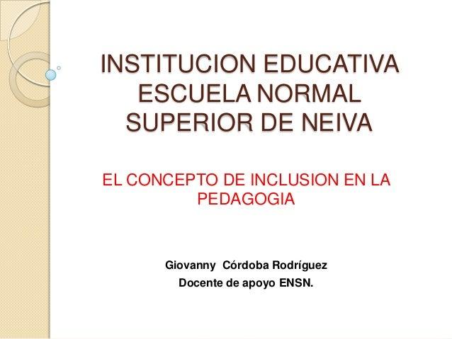 INSTITUCION EDUCATIVA ESCUELA NORMAL SUPERIOR DE NEIVA EL CONCEPTO DE INCLUSION EN LA PEDAGOGIA  Giovanny Córdoba Rodrígue...