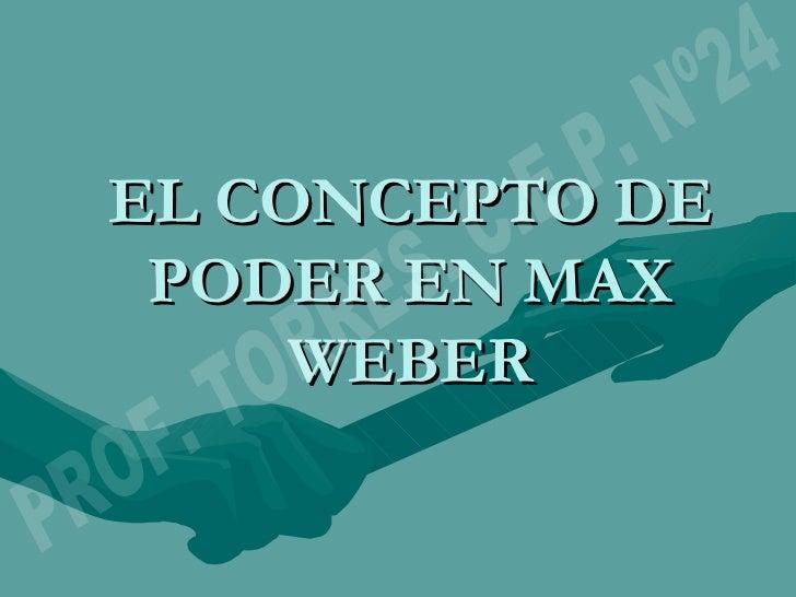 EL CONCEPTO DE PODER EN MAX WEBER PROF. TORRES. C.E.P. Nº24