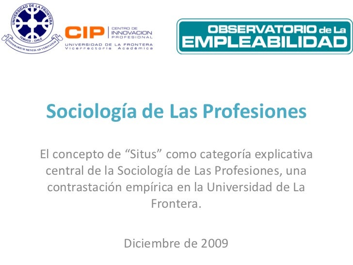 """Sociología de Las ProfesionesEl concepto de """"Situs"""" como categoría explicativa central de la Sociología de Las Profesiones..."""