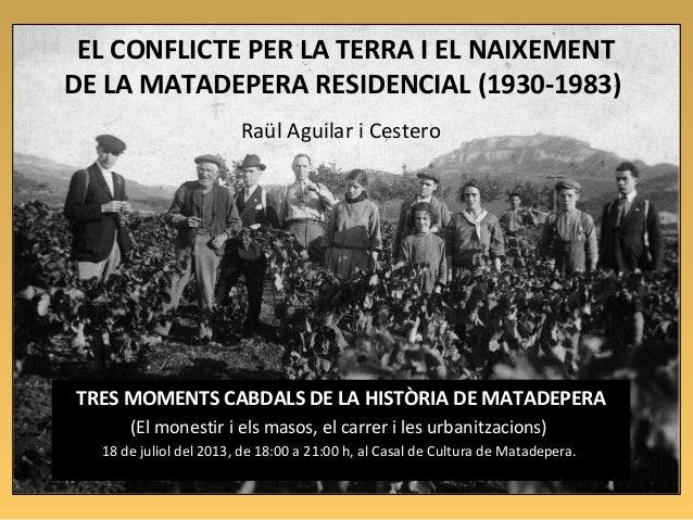 1 EL CONFLICTE PER LA TERRA I EL NAIXEMENT DE LA MATADEPERA RESIDENCIAL (1930-1983) Raül Aguilar i Cestero TRES MOMENTS CA...
