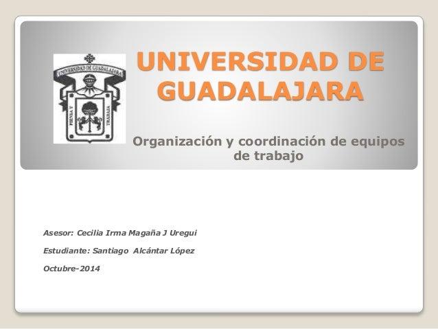 UNIVERSIDAD DE  GUADALAJARA  Organización y coordinación de equipos  de trabajo  Asesor: Cecilia Irma Magaña J Uregui  Est...