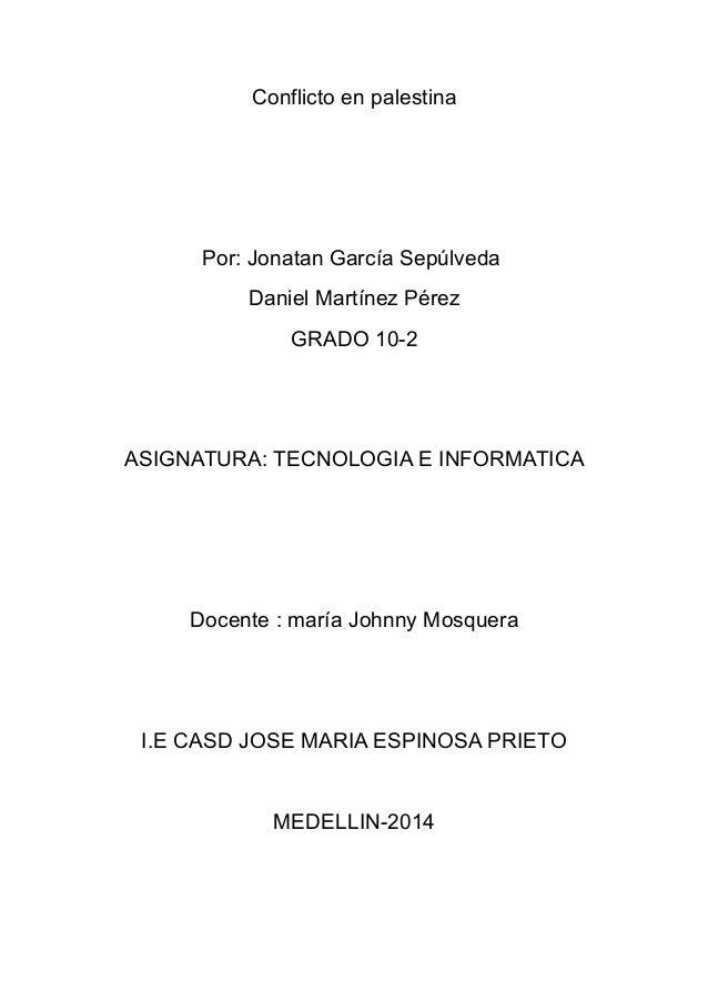 Conflicto en palestina Por: Jonatan García Sepúlveda Daniel Martínez Pérez GRADO 10-2 ASIGNATURA: TECNOLOGIA E INFORMATICA...