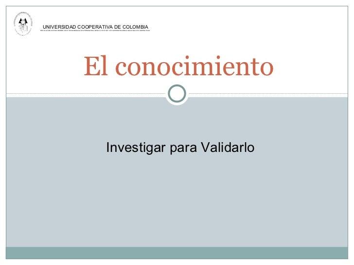 El conocimiento UNIVERSIDAD COOPERATIVA DE COLOMBIA RESOLUCiÓN 24195 DICIEMBRE 20 DE 1983 MINEDUCACIÓN PERSONERIA JURIDICA...