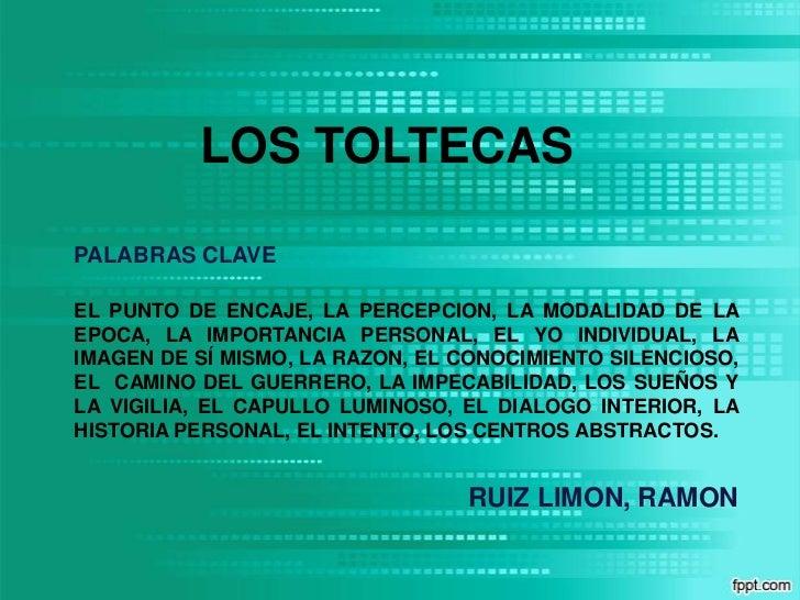 LOS TOLTECAS<br />PALABRAS CLAVE<br />EL PUNTO DE ENCAJE, LA PERCEPCION, LA MODALIDAD DE LA EPOCA, LA IMPORTANCIA PERSONAL...