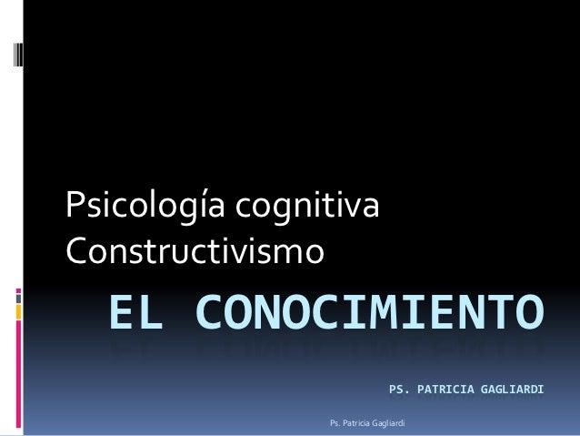 Psicología cognitivaConstructivismo  EL CONOCIMIENTO                                 PS. PATRICIA GAGLIARDI               ...