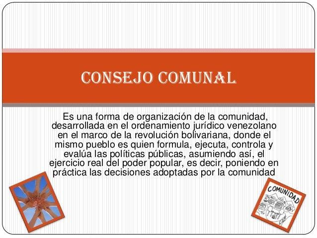 Es una forma de organización de la comunidad,desarrollada en el ordenamiento jurídico venezolanoen el marco de la revoluci...