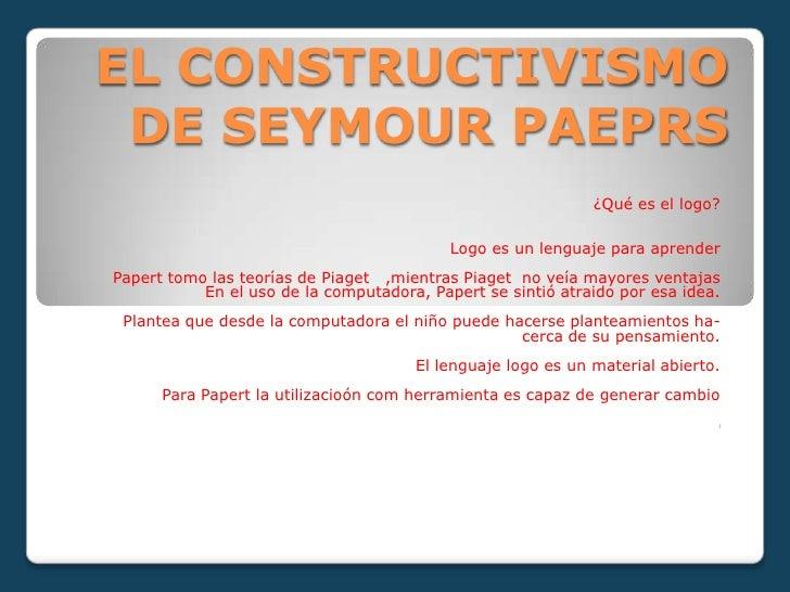 EL CONSTRUCTIVISMO DE SEYMOUR PAEPRS<br />¿Qué es el logo?<br />Logo es un lenguaje para aprender<br />Papert tomo las teo...