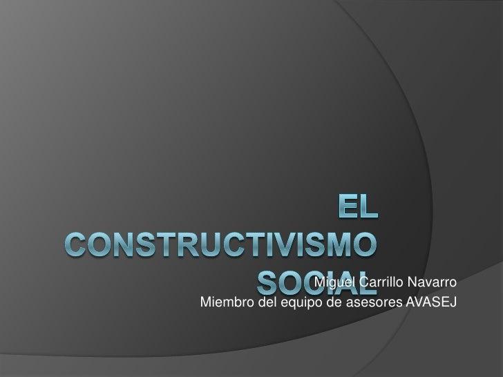 El Constructivismo Social<br />Miguel Carrillo Navarro<br />Miembro del equipo de asesores AVASEJ<br />