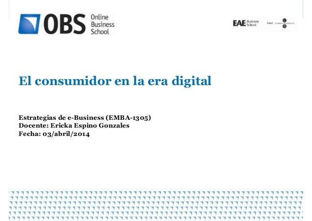 El consumidor en la era digitalEl consumidor en la era digital Estrategias de e-Business (EMBA-1305) Docente: Ericka Espin...